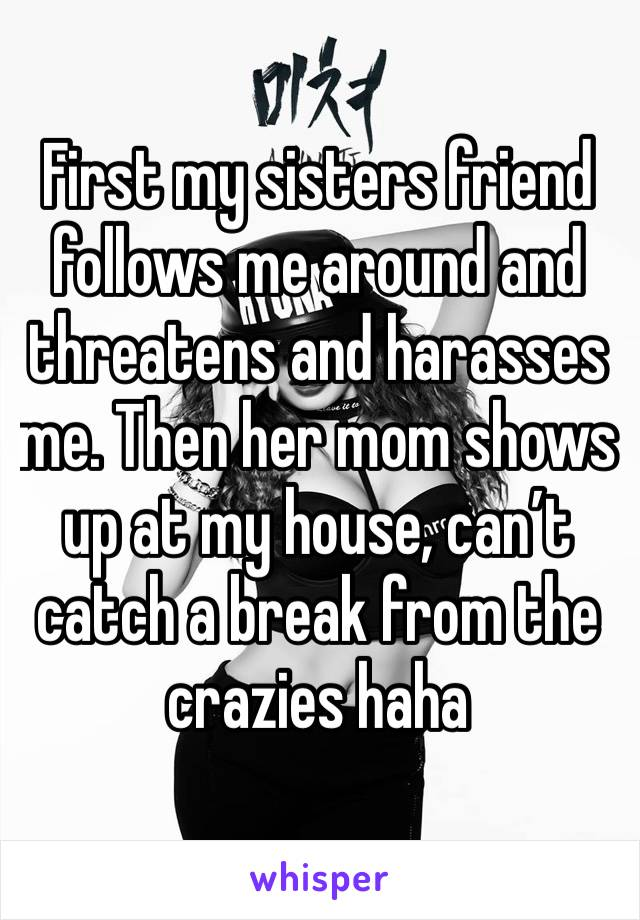 First my sisters friend follows me around and threatens and harasses me. Then her mom shows up at my house, can't catch a break from the crazies haha