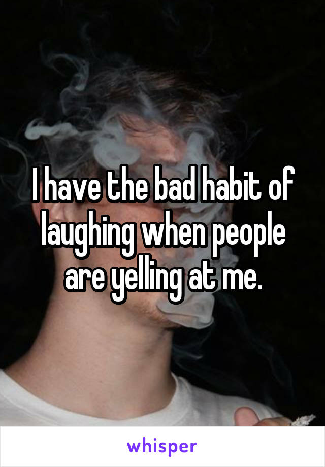I have the bad habit of laughing when people are yelling at me.