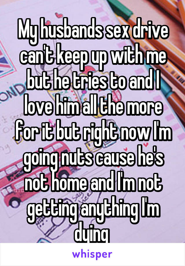 My husbands sex drive can't keep up with me but he tries to and I love him all the more for it but right now I'm going nuts cause he's not home and I'm not getting anything I'm dying