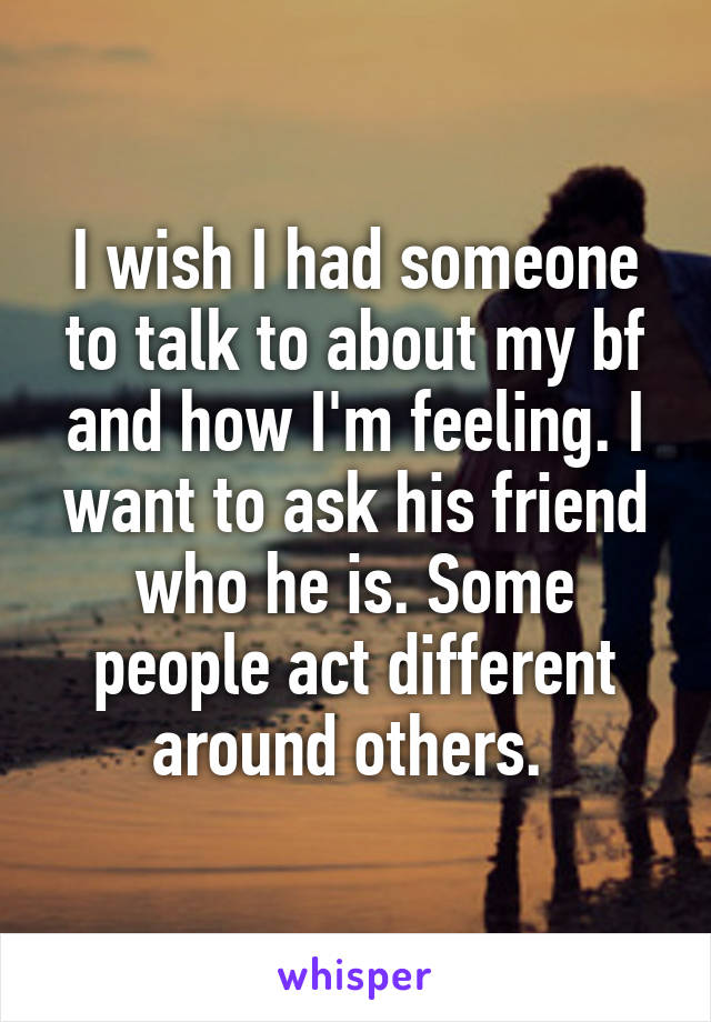 I wish I had someone to talk to about my bf and how I'm feeling. I want to ask his friend who he is. Some people act different around others.