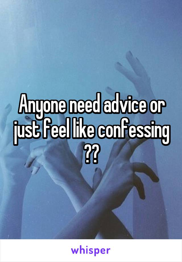 Anyone need advice or just feel like confessing ??