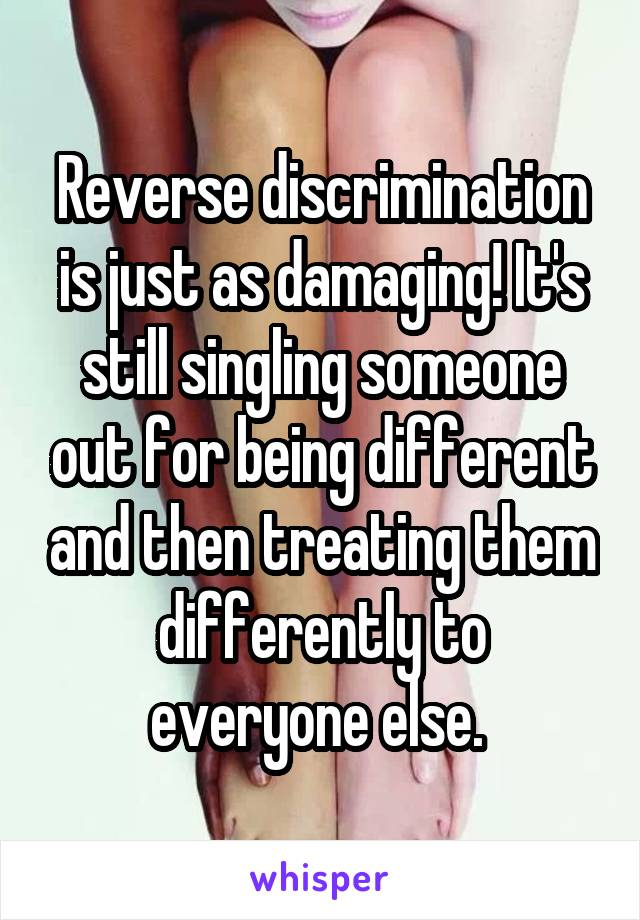 Reverse discrimination is just as damaging! It's still singling someone out for being different and then treating them differently to everyone else.