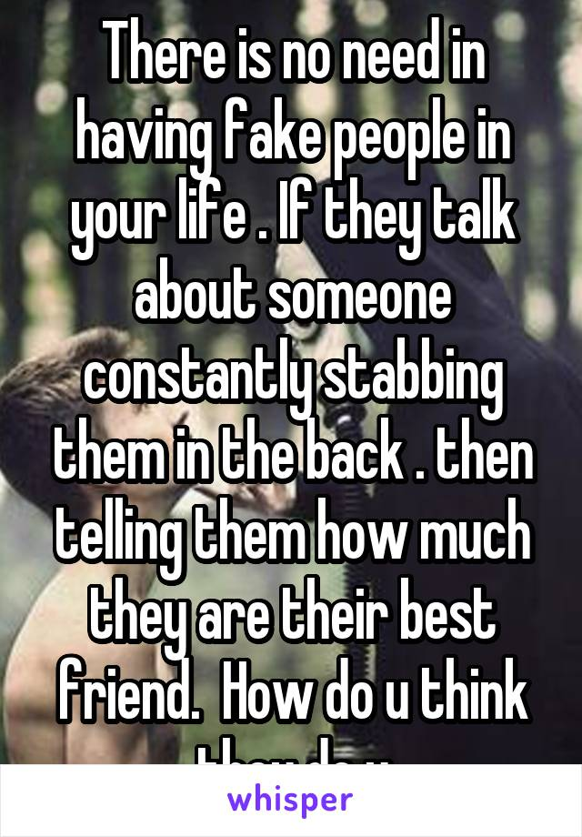 There is no need in having fake people in your life . If they talk about someone constantly stabbing them in the back . then telling them how much they are their best friend.  How do u think they do u