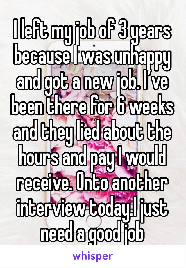 I left my job of 3 years because I was unhappy and got a new job. I've been there for 6 weeks and they lied about the hours and pay I would receive. Onto another interview today.I just need a good job