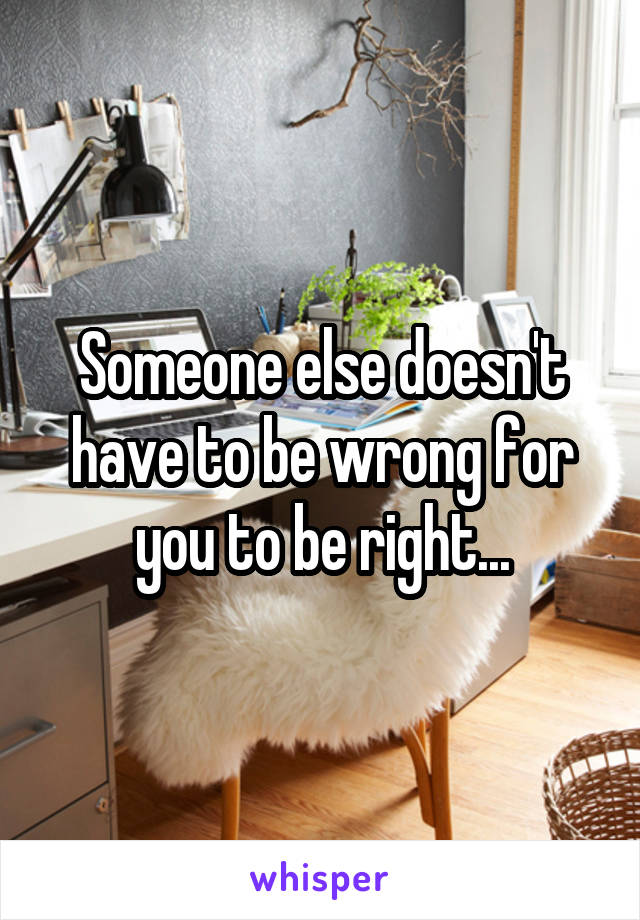 Someone else doesn't have to be wrong for you to be right...