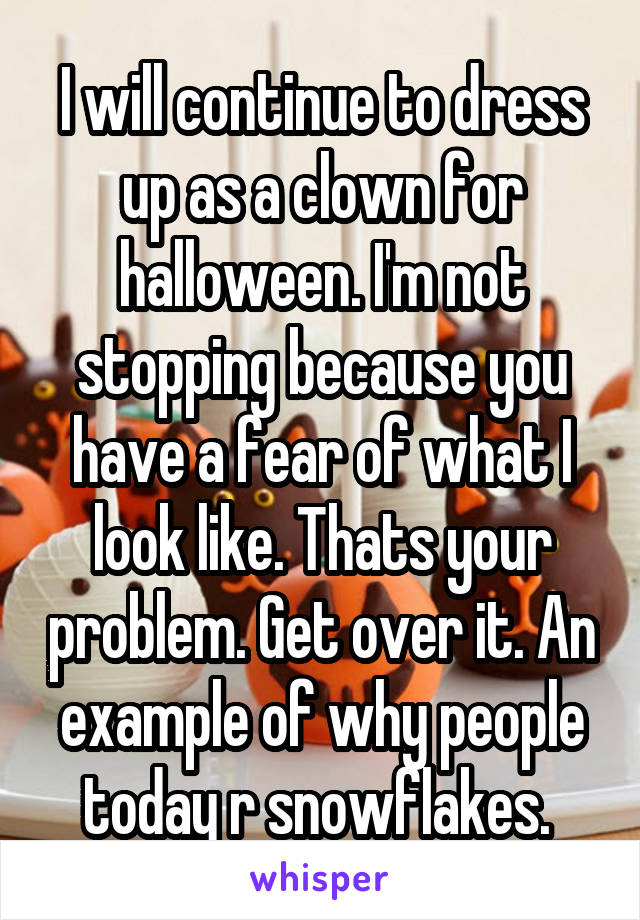 I will continue to dress up as a clown for halloween. I'm not stopping because you have a fear of what I look like. Thats your problem. Get over it. An example of why people today r snowflakes.