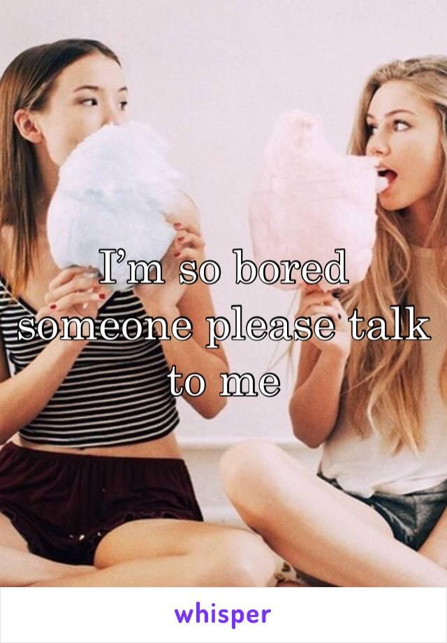 I'm so bored someone please talk to me