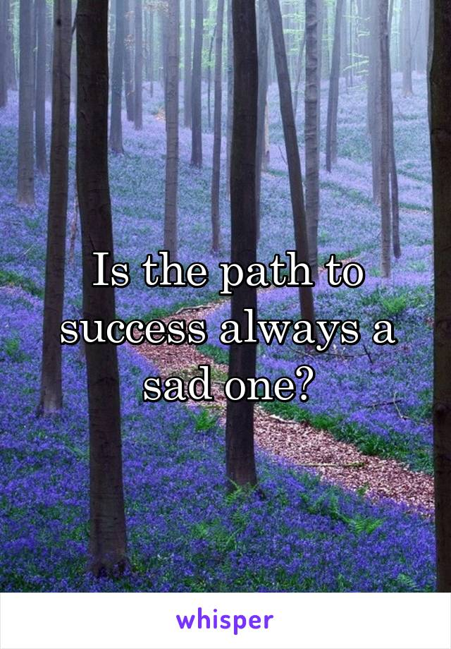 Is the path to success always a sad one?