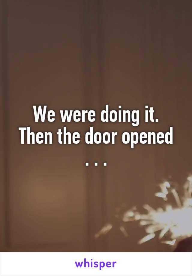 We were doing it. Then the door opened . . .