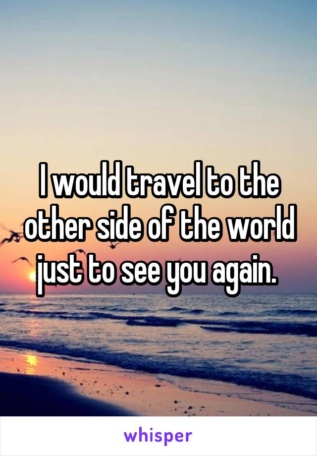 I would travel to the other side of the world just to see you again.