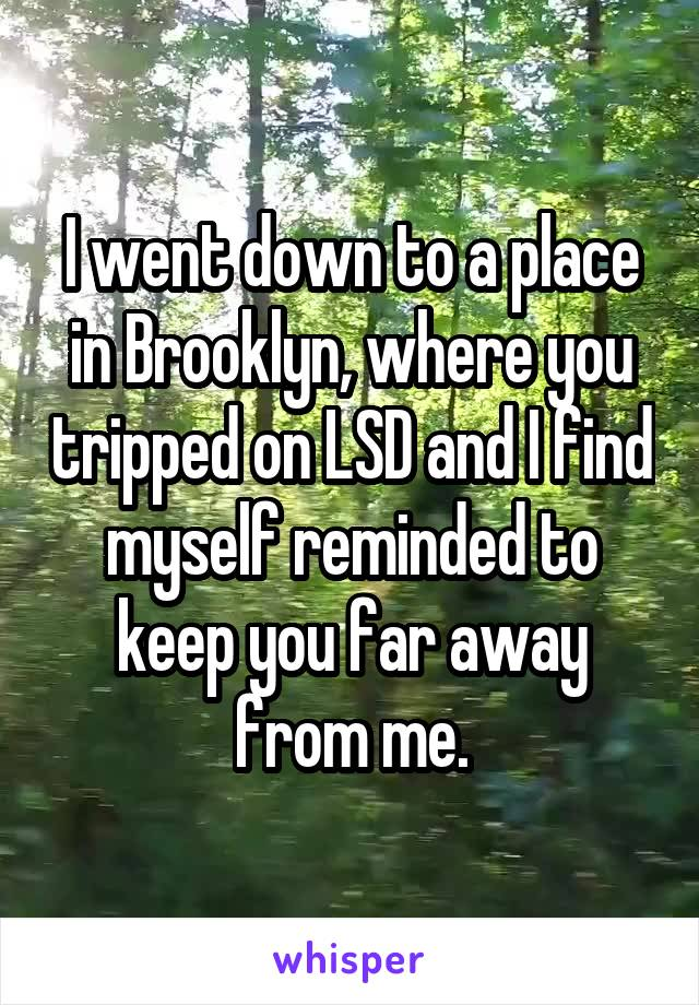 I went down to a place in Brooklyn, where you tripped on LSD and I find myself reminded to keep you far away from me.