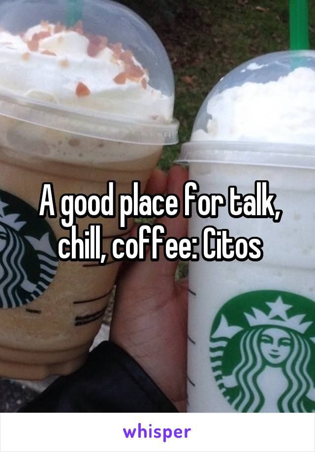 A good place for talk, chill, coffee: Citos