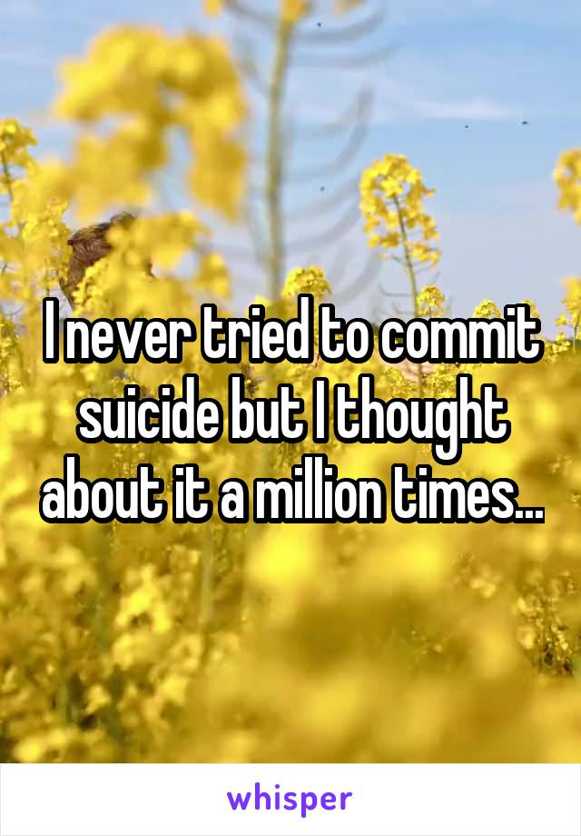 I never tried to commit suicide but I thought about it a million times...