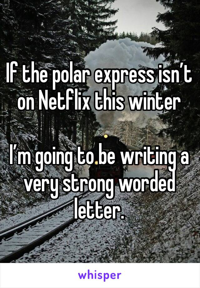 If the polar express isn't on Netflix this winter  I'm going to be writing a very strong worded letter.