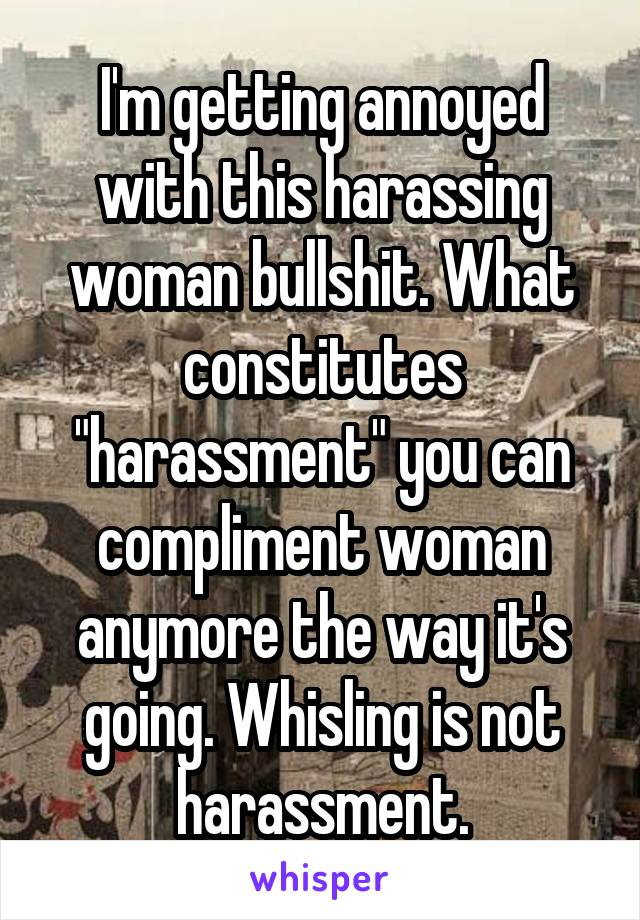 "I'm getting annoyed with this harassing woman bullshit. What constitutes ""harassment"" you can compliment woman anymore the way it's going. Whisling is not harassment."