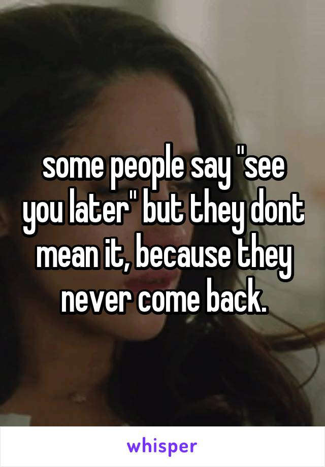"some people say ""see you later"" but they dont mean it, because they never come back."