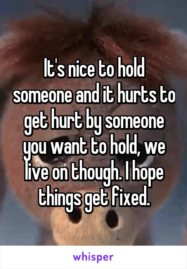 It's nice to hold someone and it hurts to get hurt by someone you want to hold, we live on though. I hope things get fixed.