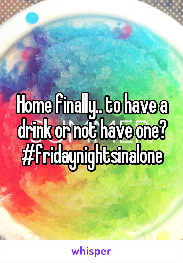 Home finally.. to have a drink or not have one? #fridaynightsinalone
