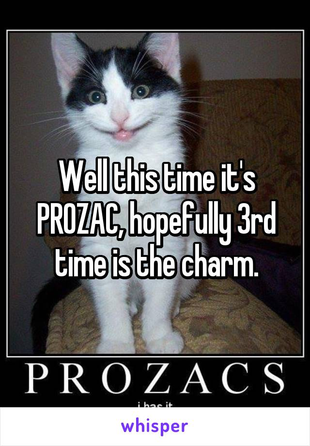 Well this time it's PROZAC, hopefully 3rd time is the charm.