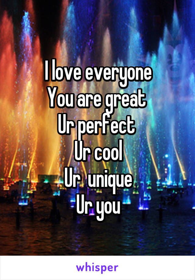 I love everyone You are great  Ur perfect  Ur cool Ur  unique Ur you