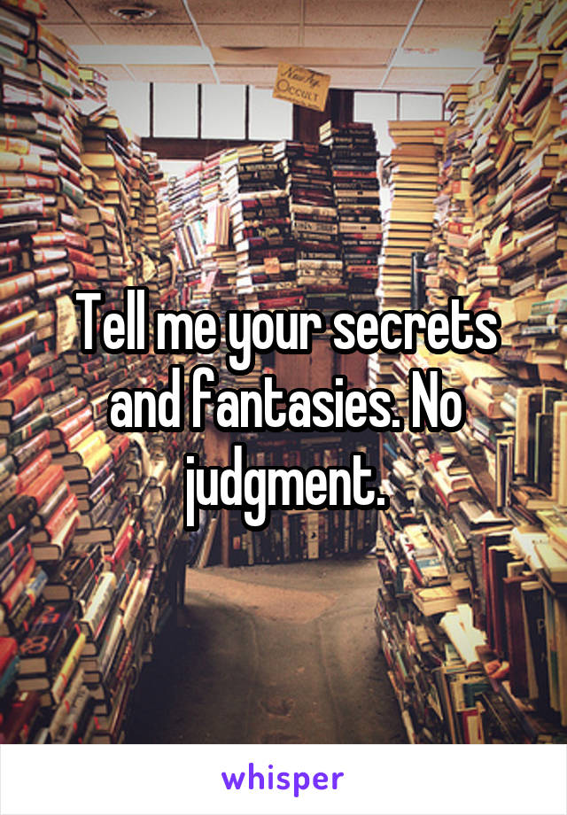 Tell me your secrets and fantasies. No judgment.