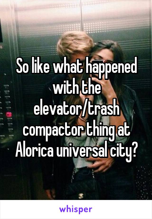 So like what happened with the elevator/trash compactor thing at Alorica universal city?