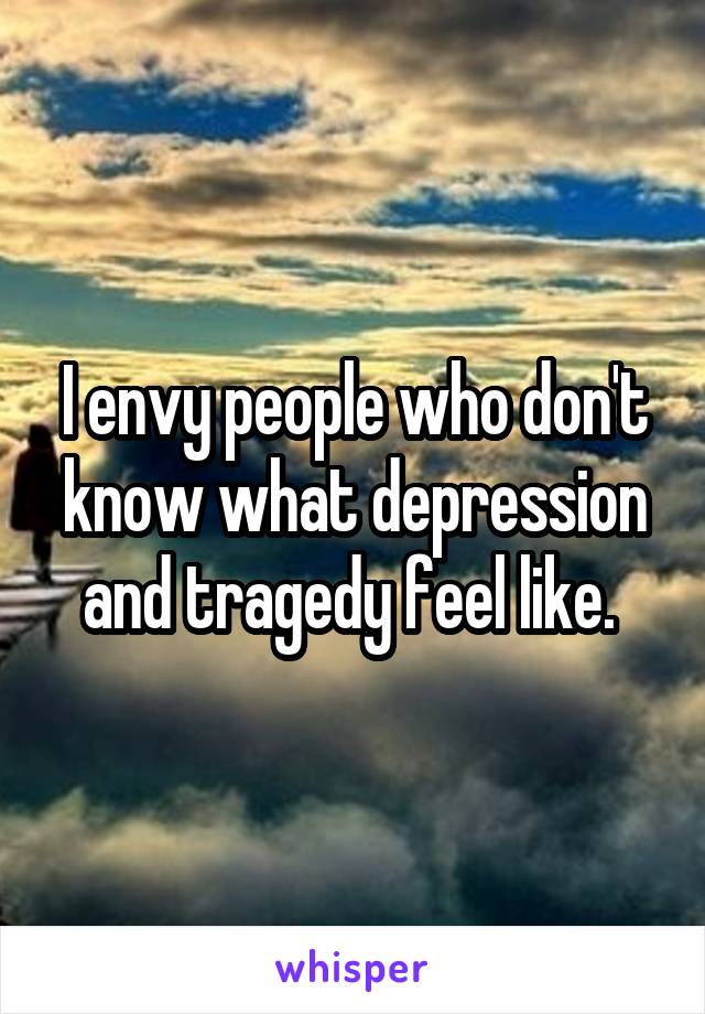 I envy people who don't know what depression and tragedy feel like.
