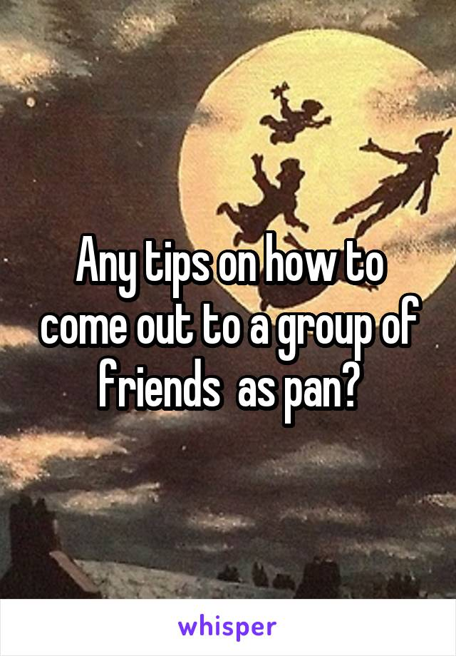 Any tips on how to come out to a group of friends  as pan?