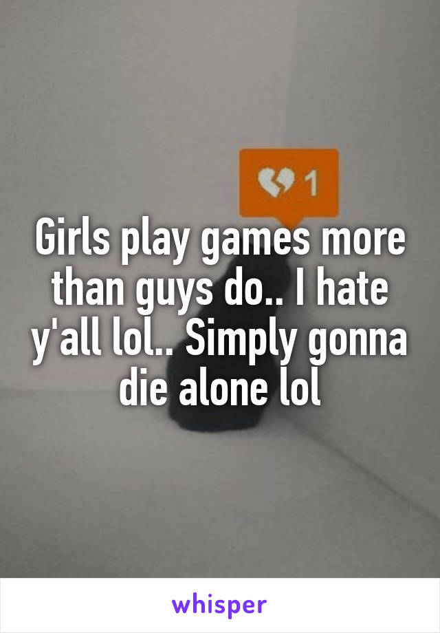 Girls play games more than guys do.. I hate y'all lol.. Simply gonna die alone lol