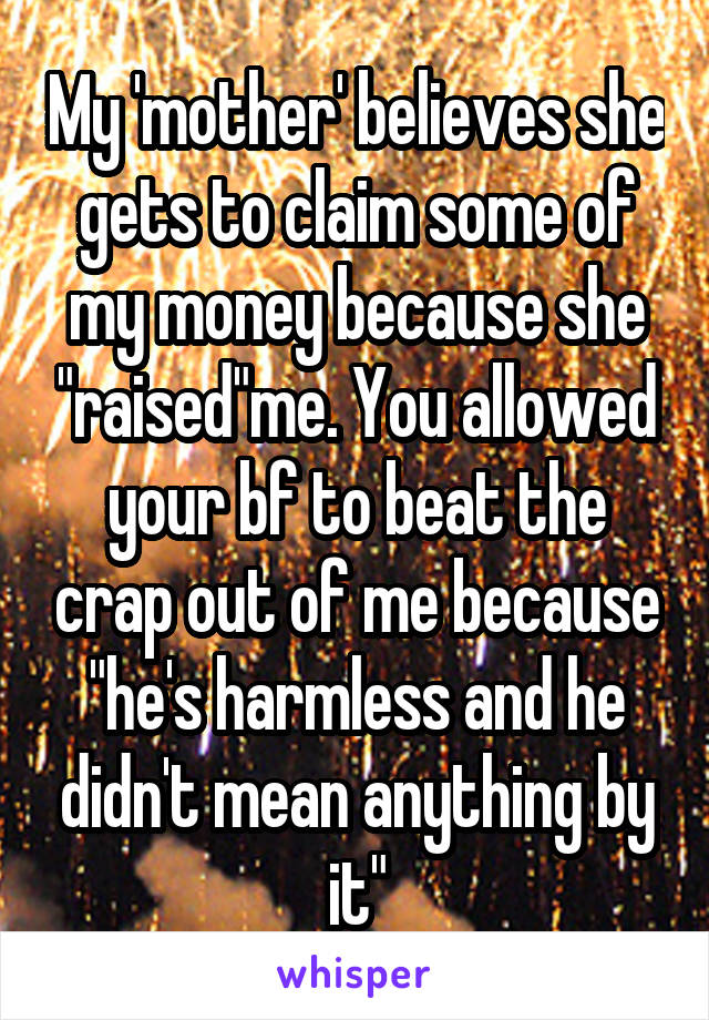 "My 'mother' believes she gets to claim some of my money because she ""raised""me. You allowed your bf to beat the crap out of me because ""he's harmless and he didn't mean anything by it"""