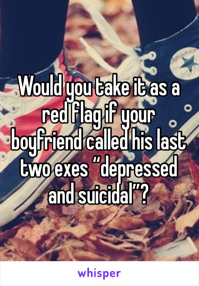 "Would you take it as a red flag if your boyfriend called his last two exes ""depressed and suicidal""?"