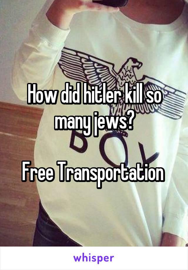 How did hitler kill so many jews?  Free Transportation