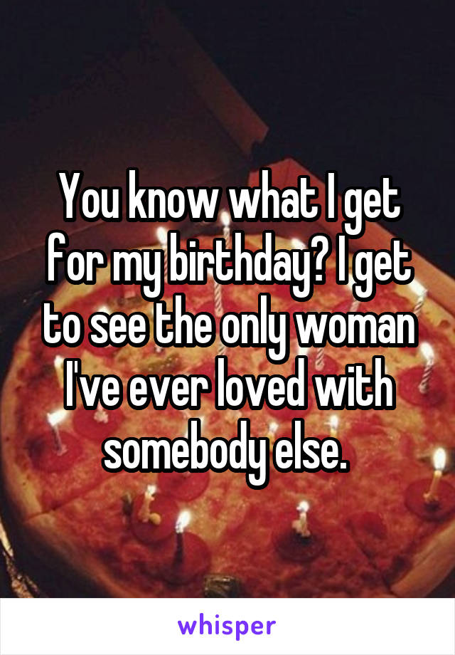 You know what I get for my birthday? I get to see the only woman I've ever loved with somebody else.