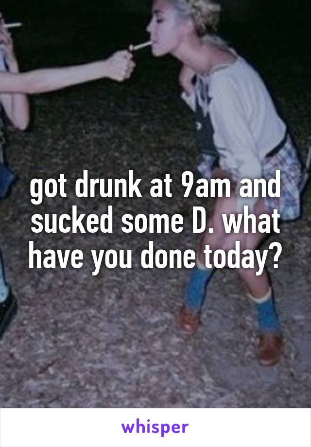 got drunk at 9am and sucked some D. what have you done today?