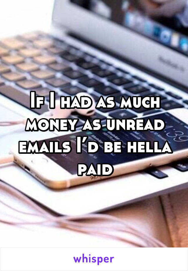 If I had as much money as unread emails I'd be hella paid