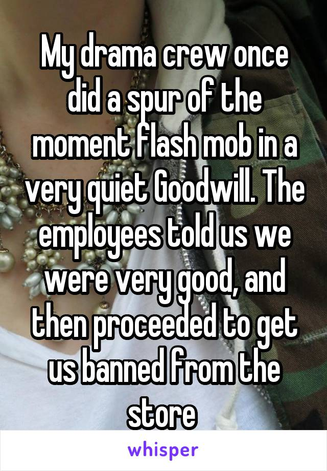 My drama crew once did a spur of the moment flash mob in a very quiet Goodwill. The employees told us we were very good, and then proceeded to get us banned from the store