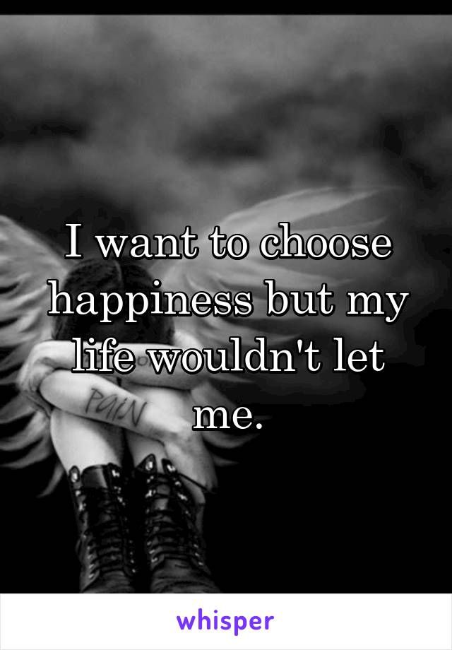 I want to choose happiness but my life wouldn't let me.