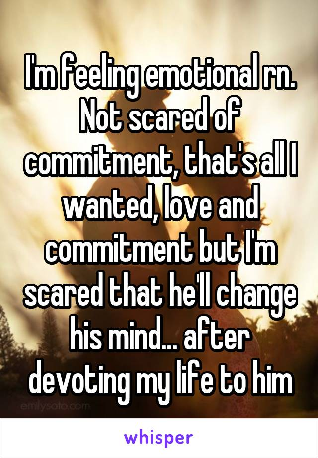 I'm feeling emotional rn. Not scared of commitment, that's all I wanted, love and commitment but I'm scared that he'll change his mind... after devoting my life to him
