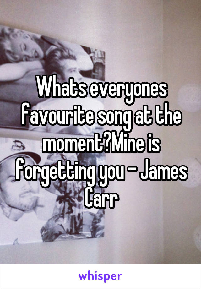 Whats everyones favourite song at the moment?Mine is forgetting you - James Carr