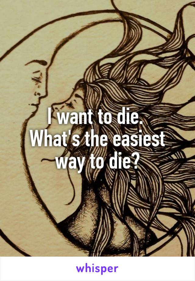 I want to die.  What's the easiest way to die?