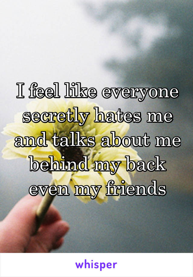 I feel like everyone secretly hates me and talks about me behind my back even my friends