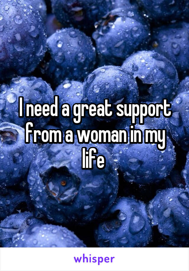 I need a great support from a woman in my life