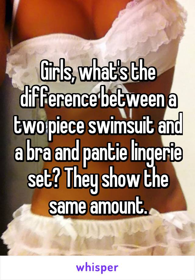 Girls, what's the difference between a two piece swimsuit and a bra and pantie lingerie set? They show the same amount.
