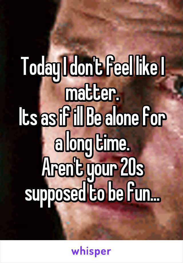 Today I don't feel like I matter. Its as if ill Be alone for a long time. Aren't your 20s supposed to be fun...
