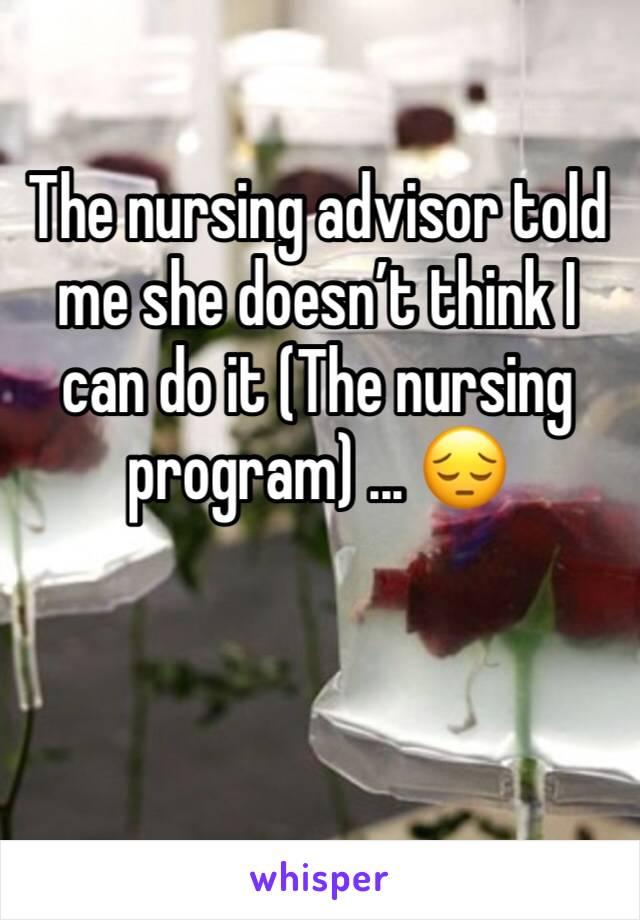 The nursing advisor told me she doesn't think I can do it (The nursing program) ... 😔