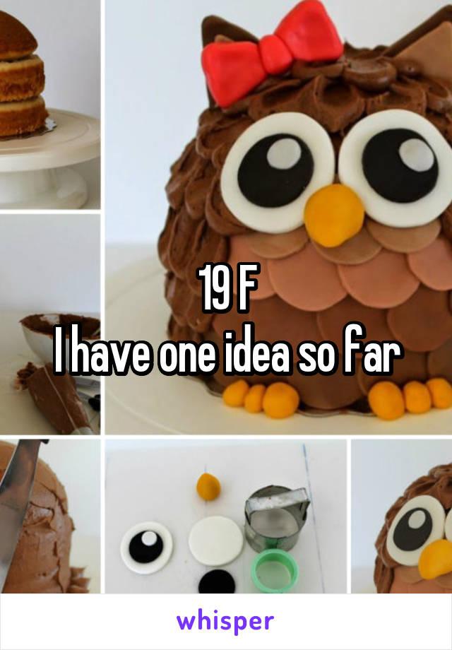 19 F I have one idea so far