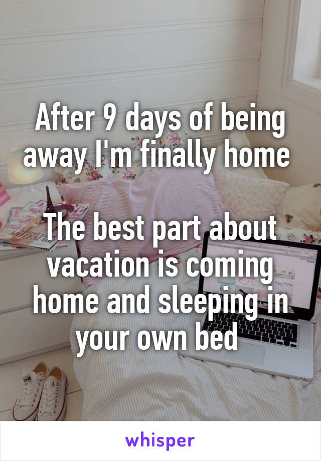 After 9 days of being away I'm finally home   The best part about vacation is coming home and sleeping in your own bed