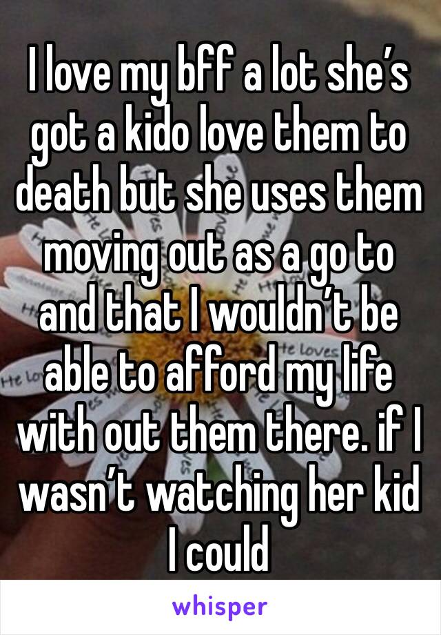 I love my bff a lot she's got a kido love them to death but she uses them moving out as a go to and that I wouldn't be able to afford my life with out them there. if I wasn't watching her kid I could