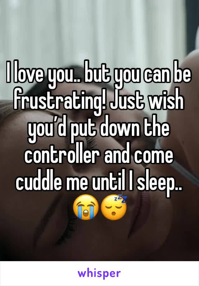 I love you.. but you can be frustrating! Just wish you'd put down the controller and come cuddle me until I sleep.. 😭😴