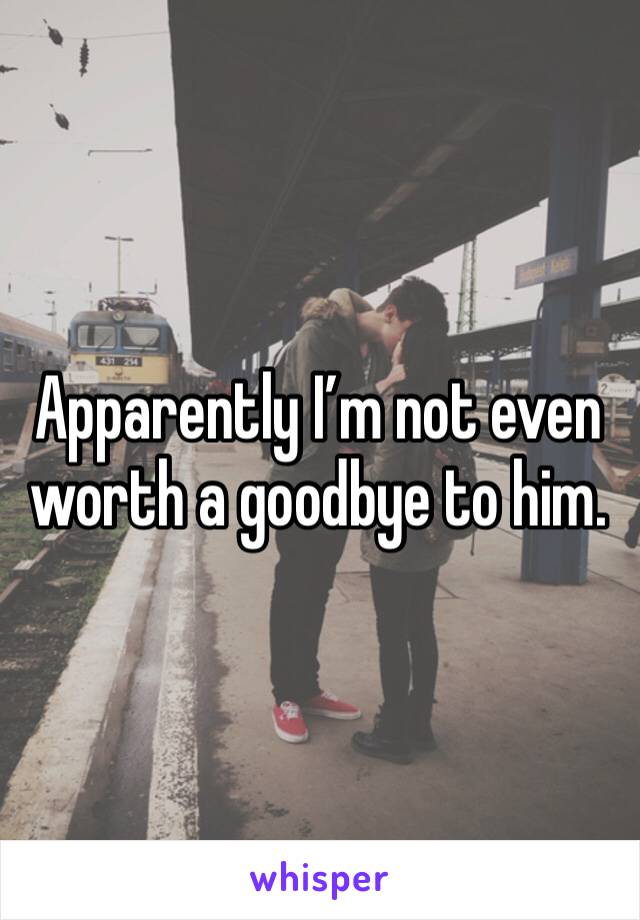 Apparently I'm not even worth a goodbye to him.